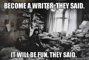 Become a writer, they said. It will be fin, they said.